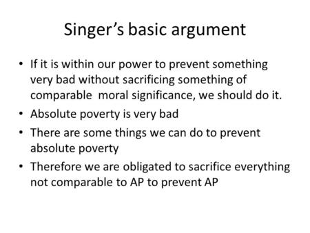 Singer's basic argument If it is within our power to prevent something very bad without sacrificing something of comparable moral significance, we should.