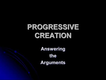 "PROGRESSIVE CREATION AnsweringtheArguments. The Foundation God created universe 15-17 billion years ago using the ""Big Bang"". God created universe 15-17."