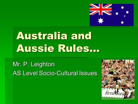 Australia and Aussie Rules… Mr. P. Leighton AS Level Socio-Cultural Issues.
