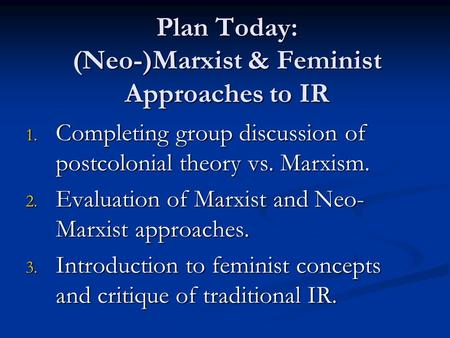 Plan Today: (Neo-)Marxist & Feminist Approaches to IR 1. Completing group discussion of postcolonial theory vs. Marxism. 2. Evaluation of Marxist and Neo-