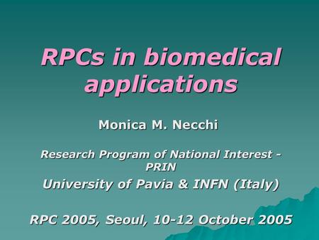 RPCs in biomedical applications Research Program of National Interest - PRIN University of Pavia & INFN (Italy) RPC 2005, Seoul, 10-12 October 2005 Monica.