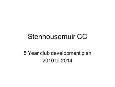 Stenhousemuir CC 5 Year club development plan 2010 to 2014.
