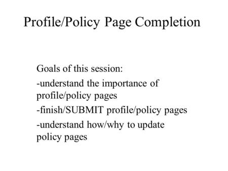 Profile/Policy Page Completion Goals of this session: -understand the importance of profile/policy pages -finish/SUBMIT profile/policy pages -understand.