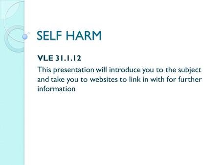 SELF HARM VLE 31.1.12 This presentation will introduce you to the subject and take you to websites to link in with for further information.