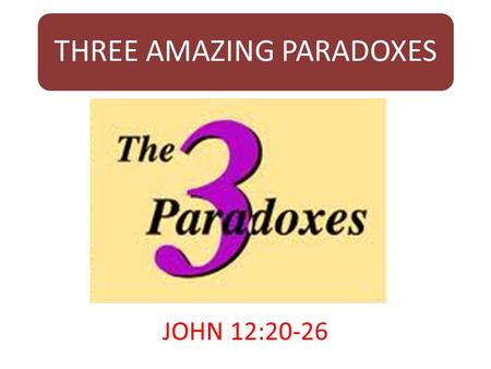 THREE AMAZING PARADOXES JOHN 12:20-26. INTRODUCTION  Our text opens with a group of God – fearing Gentiles (Greeks) who have come to worship at the Passover.