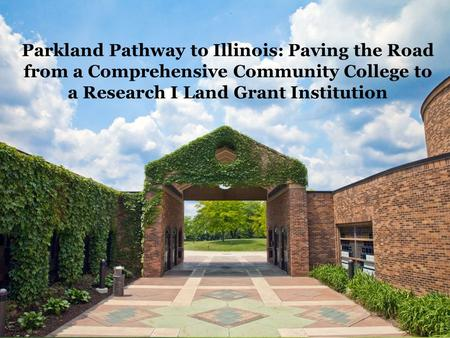 Parkland Pathway to Illinois Orientation May 22, 2013 Parkland Pathway to Illinois: Paving the Road from a Comprehensive Community College to a Research.