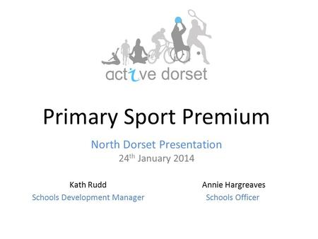Primary Sport Premium North Dorset Presentation 24 th January 2014 Annie Hargreaves Schools Officer Kath Rudd Schools Development Manager.