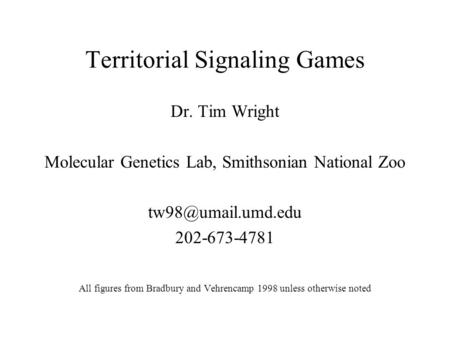 Territorial Signaling Games Dr. Tim Wright Molecular Genetics Lab, Smithsonian National Zoo 202-673-4781 All figures from Bradbury and.