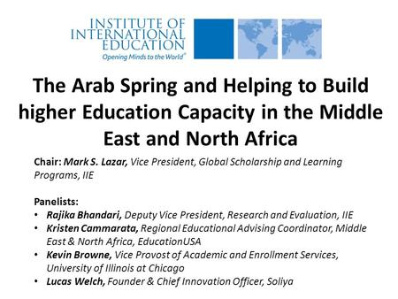 The Arab Spring and Helping to Build higher Education Capacity in the Middle East and North Africa Chair: Mark S. Lazar, Vice President, Global Scholarship.