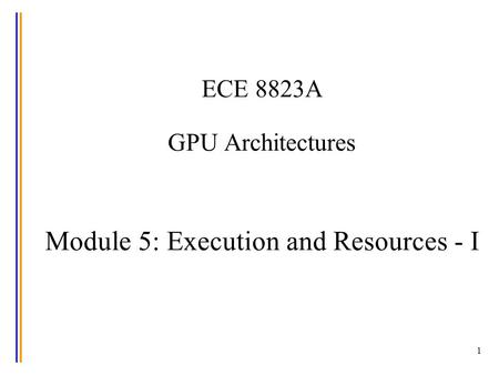 1 ECE 8823A GPU Architectures Module 5: Execution and Resources - I.