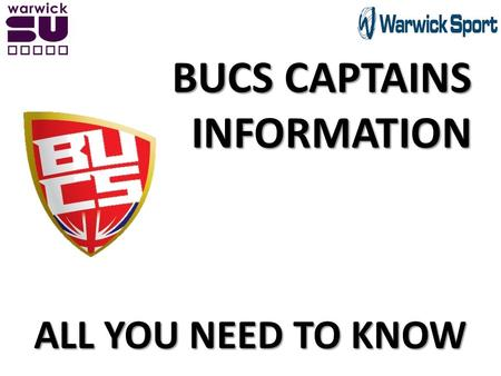 BUCS CAPTAINS INFORMATION ALL YOU NEED TO KNOW. What you need to do today … BUCS Captains name, telephone number and e-mail address. Your Team's Transport.