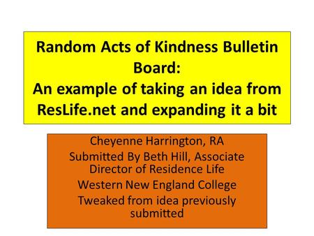 Random Acts of Kindness Bulletin Board: An example of taking an idea from ResLife.net and expanding it a bit Cheyenne Harrington, RA Submitted By Beth.