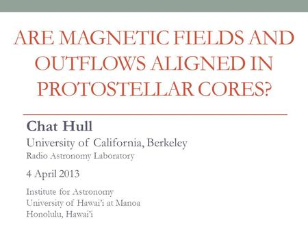 ARE MAGNETIC FIELDS AND OUTFLOWS ALIGNED IN PROTOSTELLAR CORES? Chat Hull University of California, Berkeley Radio Astronomy Laboratory 4 April 2013 Institute.