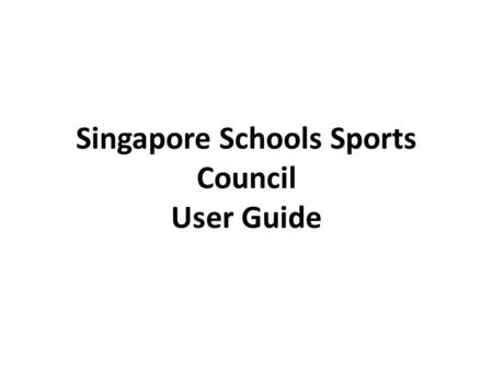 Singapore Schools Sports Council User Guide. Table of Contents How To Login How To Logout How To Add Games Content (Same for ASG) How To Edit Games Content.