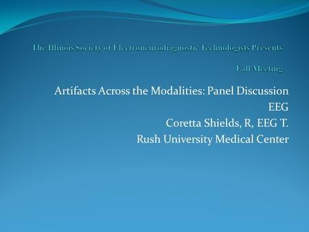 Artifacts Across the Modalities: Panel Discussion EEG Coretta Shields, R, EEG T. Rush University Medical Center.