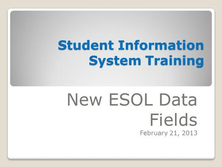 Student Information System Training New ESOL Data Fields February 21, 2013.