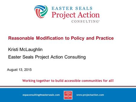 Reasonable Modification to Policy and Practice Kristi McLaughlin Easter Seals Project Action Consulting August 13, 2015.