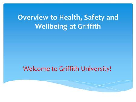 Overview to Health, Safety and Wellbeing at Griffith Welcome to Griffith University!