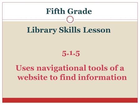 Fifth Grade Library Skills Lesson 5.1.5 Uses navigational tools of a website to find information.