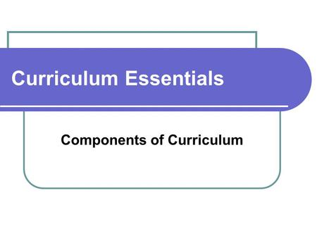 Curriculum Essentials Components of Curriculum. May 20, 2010 Curriculum.... is a working document that identifies: what students need to know, what students.