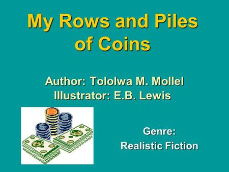 My Rows and Piles of Coins Author: Tololwa M. Mollel Illustrator: E.B. Lewis Genre: Realistic Fiction.