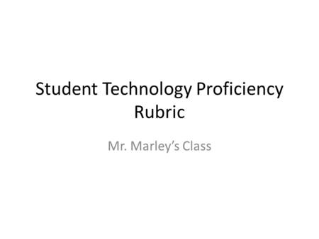 Student Technology Proficiency Rubric Mr. Marley's Class.