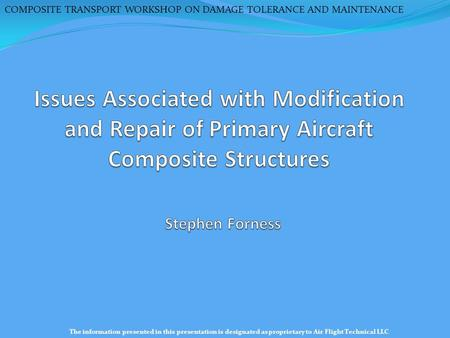 COMPOSITE TRANSPORT WORKSHOP ON DAMAGE TOLERANCE AND MAINTENANCE The information presented in this presentation is designated as proprietary to Air Flight.
