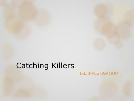 Catching Killers FIRE INVESTIGATION. Used to be the ideal way for a criminal to make evidence go up in smoke Arson Investigation Unit New techniques &