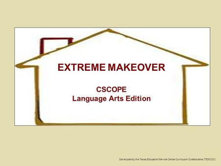 Developed by the Texas Education Service Center Curriculum Collaborative (TESCCC) EXTREME MAKEOVER CSCOPE Language Arts Edition.