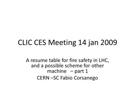 CLIC CES Meeting 14 jan 2009 A resume table for fire safety in LHC, and a possible scheme for other machine – part 1 CERN –SC Fabio Corsanego.