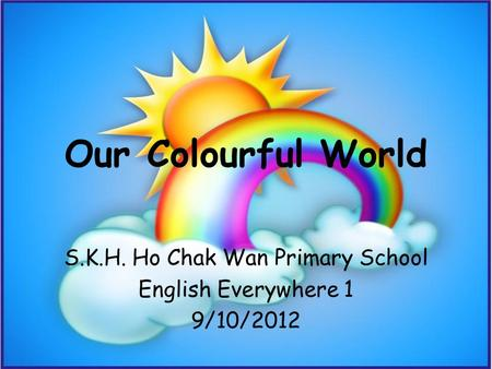 Our Colourful World S.K.H. Ho Chak Wan Primary School English Everywhere 1 9/10/2012.