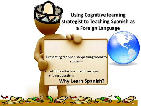 Using Cognitive learning strategist to Teaching Spanish as a Foreign Language Presenting the Spanish Speaking world to students Introduce the lesson with.