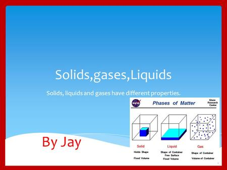 Solids,gases,Liquids Solids, liquids and gases have different properties. By Jay.