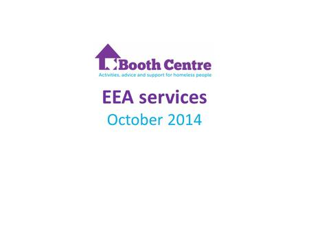 EEA services October 2014. Good practice Workshop Services offered at the Booth Centre Job Club – helping people get into and stay in work The reconnection.