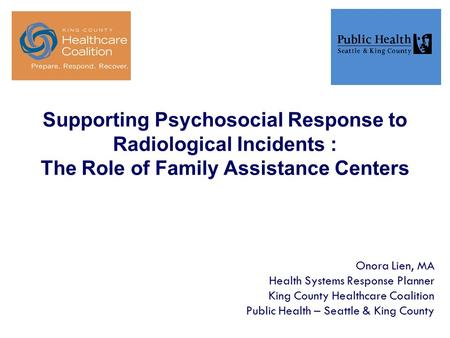 Supporting Psychosocial Response to Radiological Incidents : The Role of Family Assistance Centers Onora Lien, MA Health Systems Response Planner King.