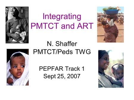Integrating PMTCT and ART N. Shaffer PMTCT/Peds TWG PEPFAR Track 1 Sept 25, 2007.