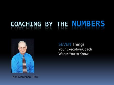 SEVEN Things Your Executive Coach Wants You to Know Kim McKinnon, PhD.