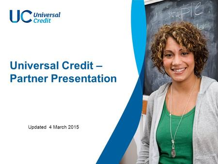 Universal Credit – Partner Presentation Updated 4 March 2015.