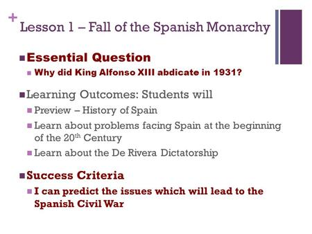 + Lesson 1 – Fall of the Spanish Monarchy Essential Question Why did King Alfonso XIII abdicate in 1931? Learning Outcomes: Students will Preview – History.