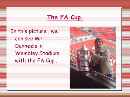 The FA Cup. In this picture, we can see Mr Danneels in Wembley Stadium with the FA Cup.