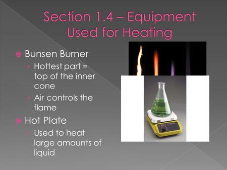  Bunsen Burner › Hottest part = top of the inner cone › Air controls the flame  Hot Plate › Used to heat large amounts of liquid.