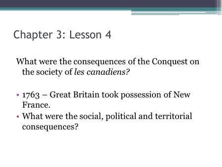 Chapter 3: Lesson 4 What were the consequences of the Conquest on the society of les canadiens? 1763 – Great Britain took possession of New France. What.