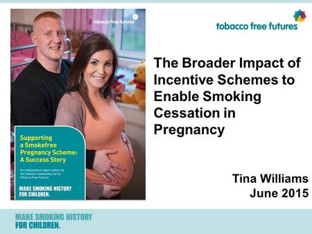 The Broader Impact of Incentive Schemes to Enable Smoking Cessation in Pregnancy Tina Williams June 2015.