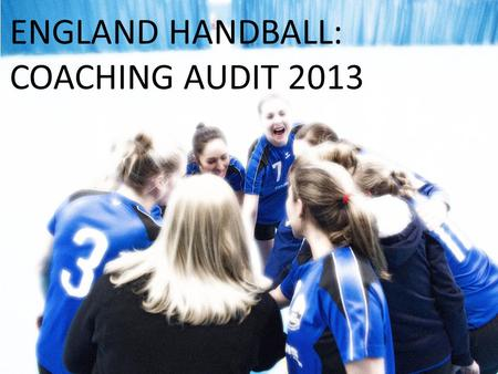 ENGLAND HANDBALL: COACHING AUDIT 2013. In early 2014, England Handball audited nearly 10,000 coaches, young leaders and teachers who had qualified to.