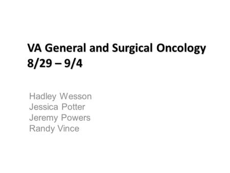 VA General and Surgical Oncology 8/29 – 9/4 Hadley Wesson Jessica Potter Jeremy Powers Randy Vince.