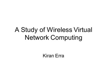 A Study of Wireless Virtual Network Computing Kiran Erra.