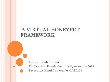 A VIRTUAL HONEYPOT FRAMEWORK Author : Niels Provos Publication: Usenix Security Symposium 2004. Presenter: Hiral Chhaya for CAP6103.
