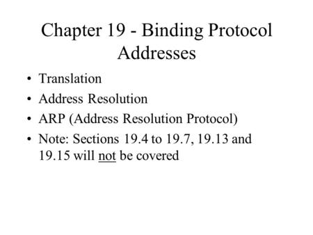 Chapter 19 - Binding Protocol Addresses Translation Address Resolution ARP (Address Resolution Protocol) Note: Sections 19.4 to 19.7, 19.13 and 19.15 will.
