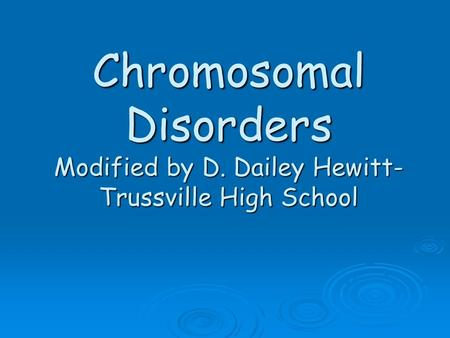 Chromosomal Disorders Modified by D. Dailey Hewitt- Trussville High School.