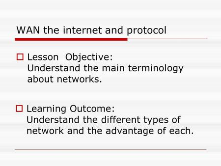 WAN the internet and protocol  Lesson Objective: Understand the main terminology about networks.  Learning Outcome: Understand the different types of.